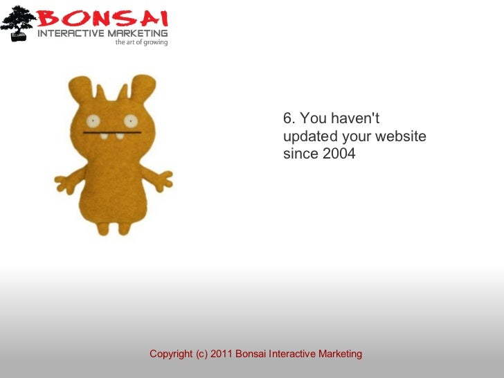 6. You havent                             updated your website                             since 2004Copyright (c) 2011 Bo...