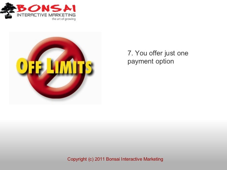 7. You offer just one                             payment optionCopyright (c) 2011 Bonsai Interactive Marketing