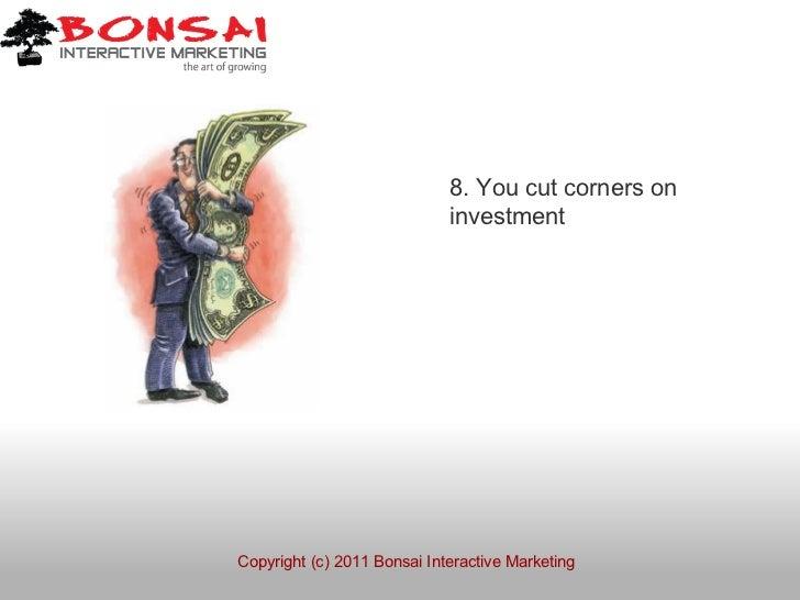 8. You cut corners on                             investmentCopyright (c) 2011 Bonsai Interactive Marketing