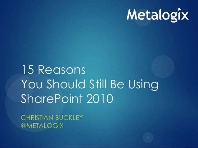15 Reasons You Should Still Be Using SharePoint 2010 CHRISTIAN BUCKLEY @METALOGIX