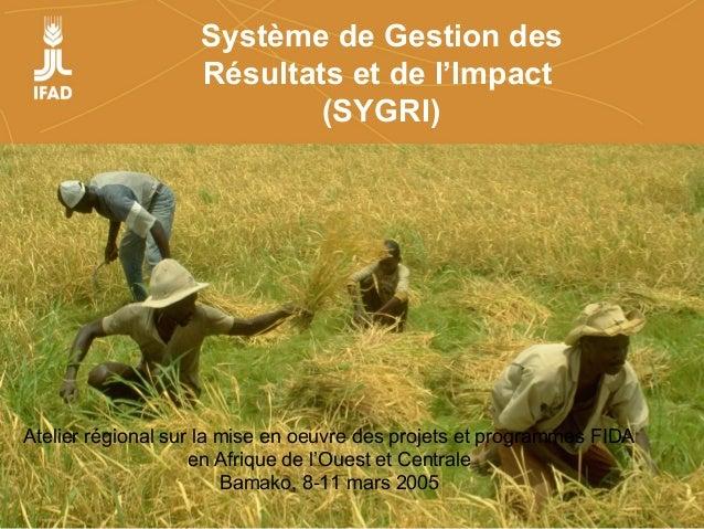 Système de Gestion des Résultats et de l'Impact (SYGRI) Atelier régional sur la mise en oeuvre des projets et programmes F...