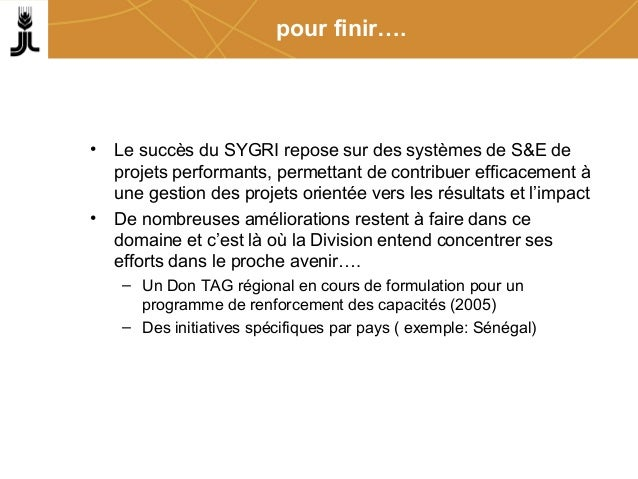 pour finir…. • Le succès du SYGRI repose sur des systèmes de S&E de projets performants, permettant de contribuer efficace...