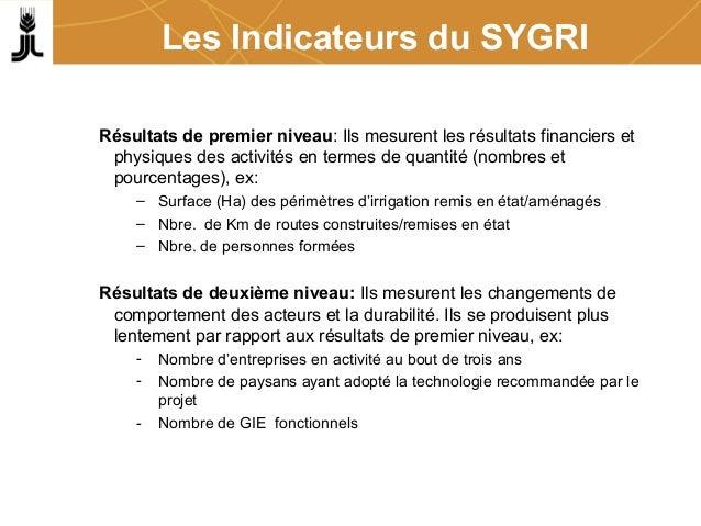 Les Indicateurs du SYGRI Résultats de premier niveau: Ils mesurent les résultats financiers et physiques des activités en ...