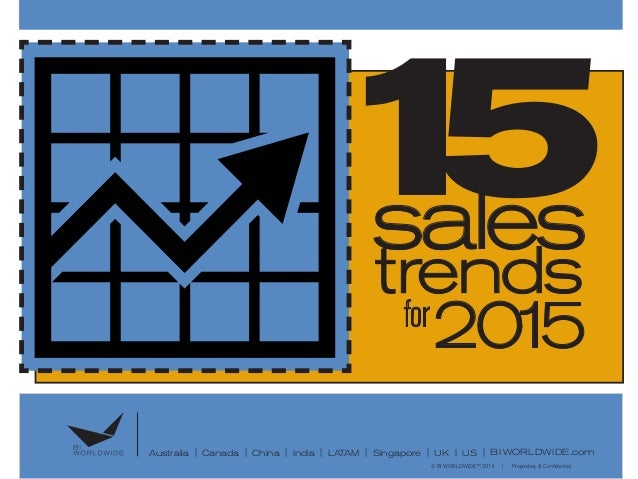 15sales trends for 2015 ©BI WORLDWIDE™ 2014 | Proprietary & Confidential Australia | Canada | China | India | LATAM | Sing...