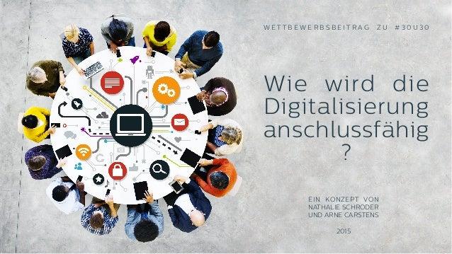 Wie wird die Digitalisierung anschlussfähig ? W E T T B E W E R B S B E I T R A G Z U # 3 0 U 3 0  EIN KONZEPT VON  NATHAL...
