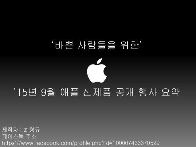 '바쁜 사람들을 위한' '15년 9월 애플 신제품 공개 행사 요약 제작자 : 최형규 페이스북 주소 : https://www.facebook.com/profile.php?id=100007433370529