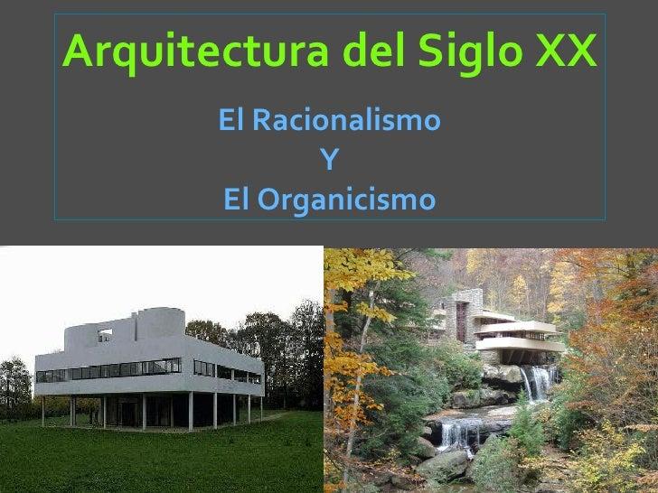 Arquitectura del Siglo XX       El Racionalismo              Y       El Organicismo