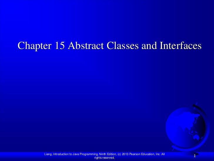 Chapter 15 Abstract Classes and Interfaces      Liang, Introduction to Java Programming, Ninth Edition, (c) 2013 Pearson E...