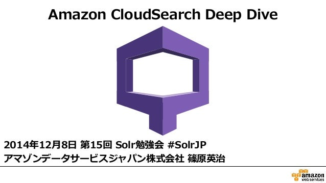 Amazon CloudSearch Deep Dive  2014年年12⽉月8⽇日 第15回 Solr勉強会 #SolrJP  アマゾンデータサービスジャパン株式会社 篠原英治