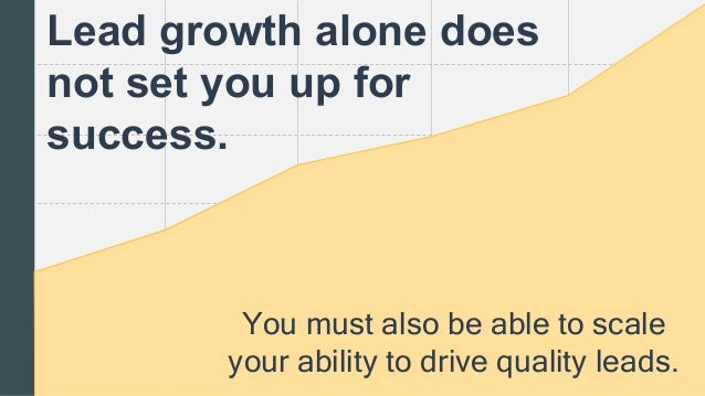 You must also be able to scale your ability to drive quality leads. Lead growth alone does not set you up for success.