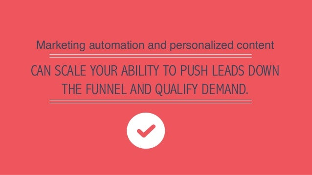 CAN SCALE YOUR ABILITY TO PUSH LEADS DOWN THE FUNNEL AND QUALIFY DEMAND. Marketing automation and personalized content