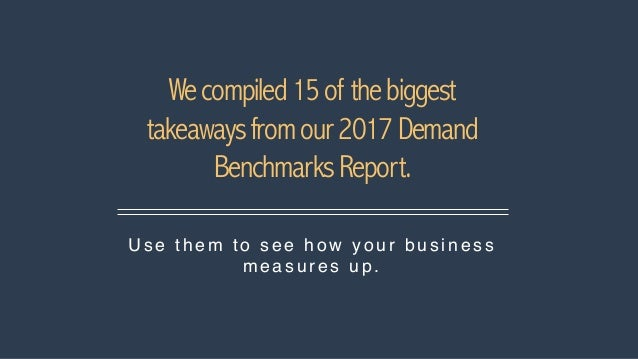 Wecompiled15of thebiggest takeawaysfromour2017Demand BenchmarksReport. U se the m to se e ho w yo ur busi ness me a s u re...