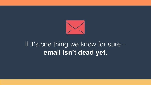 If it's one thing we know for sure – email isn't dead yet.
