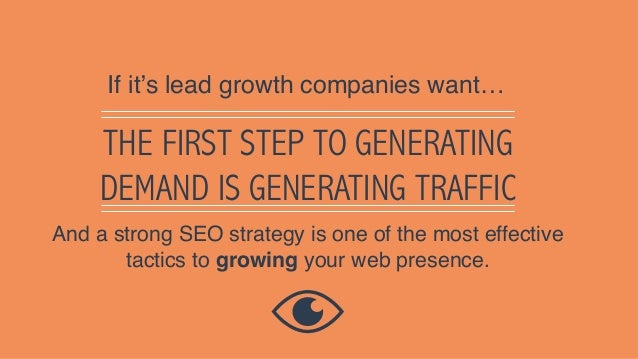 THE FIRST STEP TO GENERATING DEMAND IS GENERATING TRAFFIC If it's lead growth companies want… And a strong SEO strategy is...