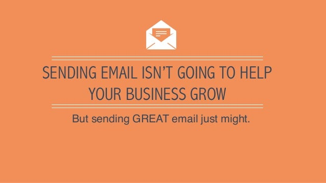 SENDING EMAIL ISN'T GOING TO HELP YOUR BUSINESS GROW But sending GREAT email just might.
