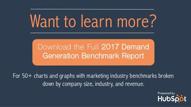 Want to learn more? Download the Full 2017 Demand Generation Benchmark Report Presented by For 50+ charts and graphs with ...