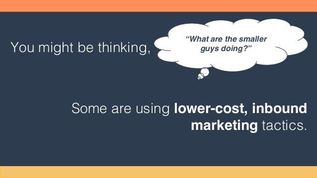 """You might be thinking, Some are using lower-cost, inbound marketing tactics. """"What are the smaller guys doing?"""""""