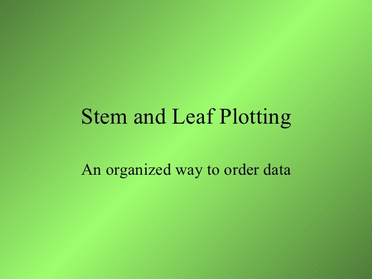 Stem and Leaf Plotting An organized way to order data