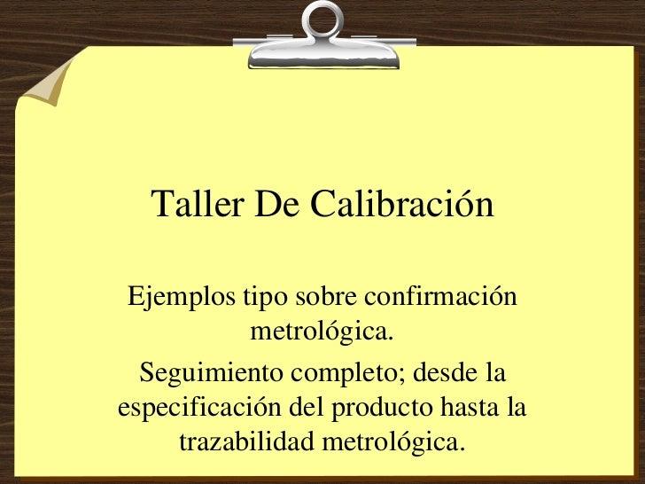 Taller De Calibración Ejemplos tipo sobre confirmación            metrológica.  Seguimiento completo; desde laespecificaci...