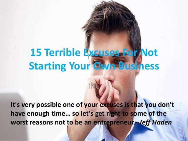 15 Terrible Excuses For Not Starting Your Own Business INC It's very possible one of your excuses is that you don't have e...