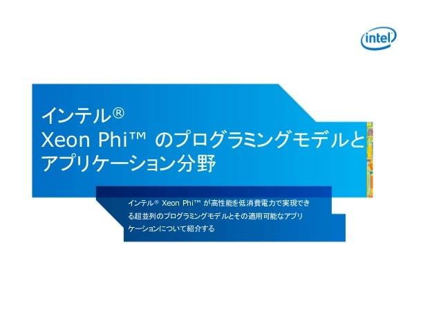 インテル® Xeon Phi™ のプログラミングモデルと アプリケーション分野 インテル® Xeon Phi™ が高性能を低消費電力で実現でき る超並列のプログラミングモデルとその適用可能なアプリ ケーションについて紹介する