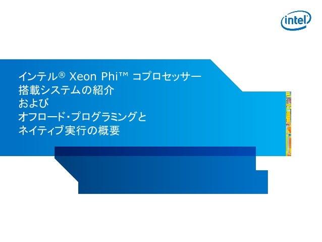 インテル® Xeon Phi™ コプロセッサー 搭載システムの紹介 および オフロード・プログラミングと ネイティブ実行の概要