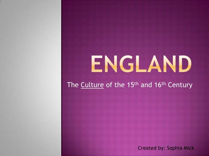 ENGLAND<br />The Culture of the 15th and 16th Century<br />Created by: Sophia Mick<br />