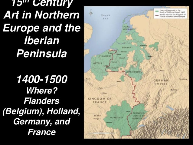 15th Century Art in Northern Europe and the Iberian Peninsula 1400-1500 Where? Flanders (Belgium), Holland, Germany, and F...