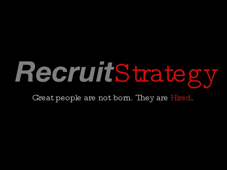 Recruit Strategy <ul><li>Great people are not born. They are  Hired .  </li></ul>