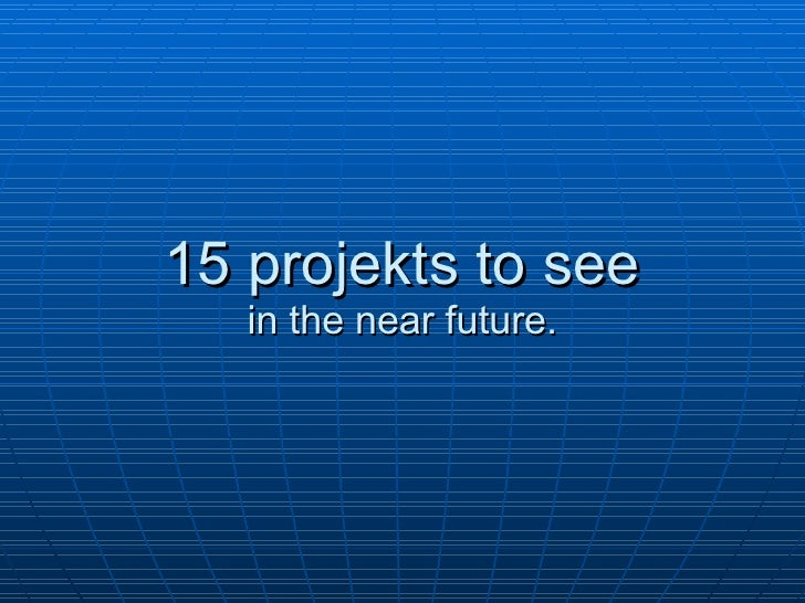 15  projekts to see in the near future.