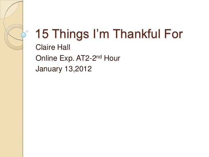 15 Things I'm Thankful ForClaire HallOnline Exp. AT2-2nd HourJanuary 13,2012