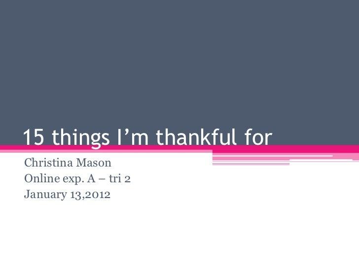 15 things I'm thankful forChristina MasonOnline exp. A – tri 2January 13,2012