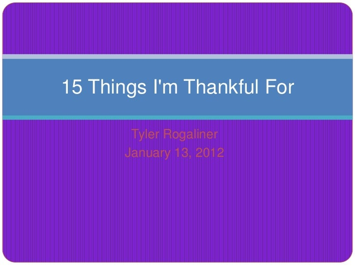 15 Things Im Thankful For        Tyler Rogaliner       January 13, 2012
