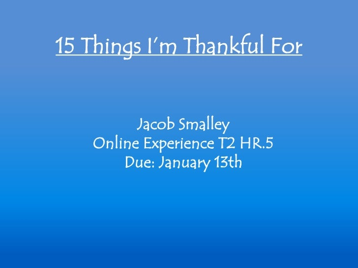 15 Things I'm Thankful For         Jacob Smalley   Online Experience T2 HR.5       Due: January 13th