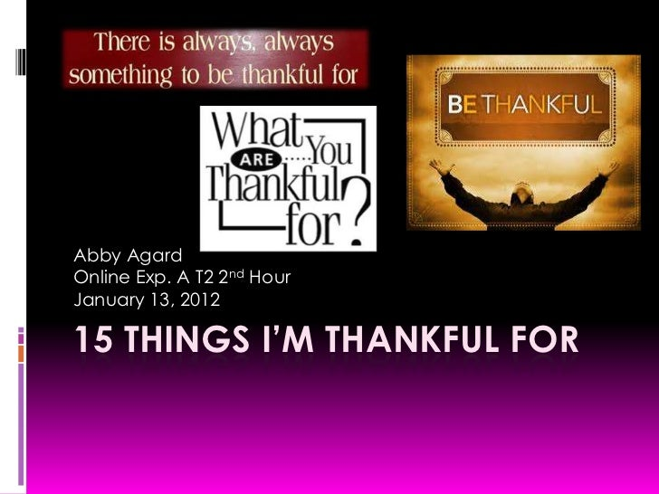 Abby AgardOnline Exp. A T2 2nd HourJanuary 13, 201215 THINGS I'M THANKFUL FOR