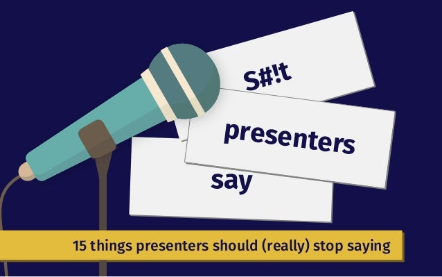 say S#!t presenters 15 things presenters should (really) stop saying