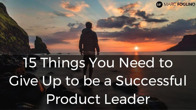 15 Things You Need to Give Up to be a Successful Product Leader
