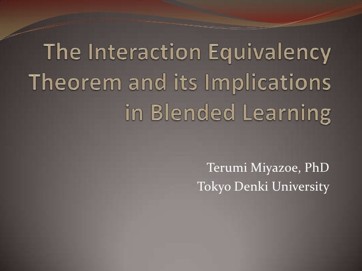 The Interaction Equivalency Theorem and its Implications in Blended Learning<br />Terumi Miyazoe, PhD<br />Tokyo Denki Uni...