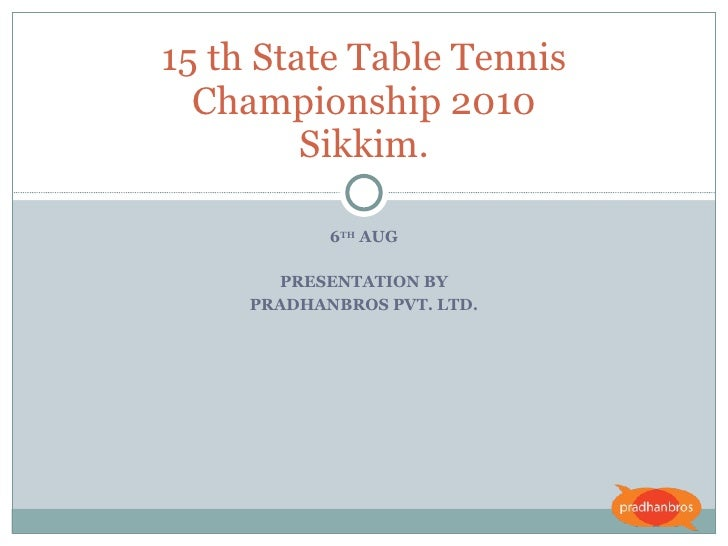 6 TH  AUG PRESENTATION BY PRADHANBROS PVT. LTD. 15 th State Table Tennis Championship 2010 Sikkim.