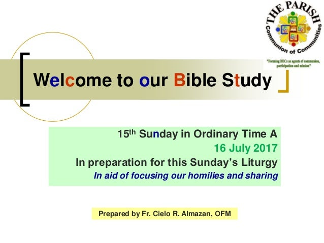Welcome to our Bible Study 15th Sunday in Ordinary Time A 16 July 2017 In preparation for this Sunday's Liturgy In aid of ...