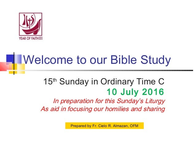 Welcome to our Bible Study 15th Sunday in Ordinary Time C 10 July 2016 In preparation for this Sunday's Liturgy As aid in ...