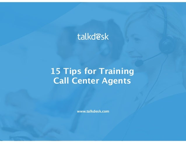 15 Tips for Training Call Center Agents www.talkdesk.com