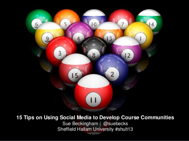 15 Tips on Using Social Media to Develop Course CommunitiesSue Beckingham | @suebecksSheffield Hallam University #shult13