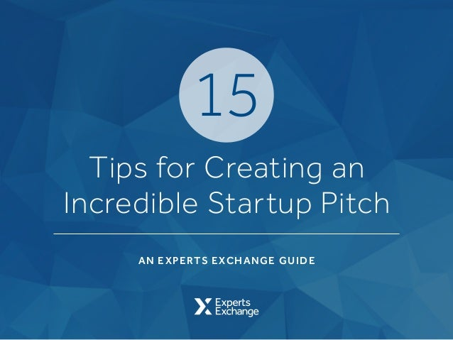 AN EXPERTS EXCHANGE GUIDE Tips for Creating an Incredible Startup Pitch 15