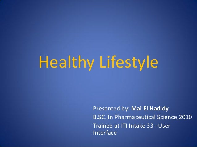 Healthy Lifestyle Presented by: Mai El Hadidy B.SC. In Pharmaceutical Science,2010 Trainee at ITI Intake 33 –User Interfac...