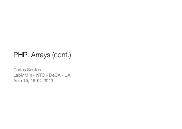 PHP: Arrays (cont.)Carlos SantosLabMM 4 - NTC - DeCA - UAAula 15, 16-04-2013