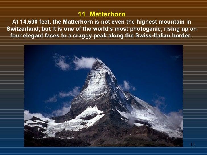 11  Matterhorn At 14,690 feet, the Matterhorn is not even the highest mountain in Switzerland, but it is one of the world'...