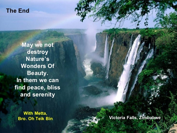 The End May we not destroy Nature's Wonders Of Beauty. In them we can find peace, bliss and serenity With Metta, Bro. Oh T...