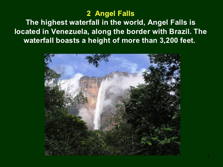 2  Angel Falls The highest waterfall in the world, Angel Falls is located in Venezuela, along the border with Brazil. The ...