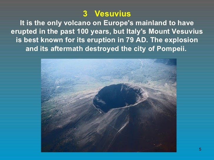3  Vesuvius It is the only volcano on Europe's mainland to have erupted in the past 100 years, but Italy's Mount Vesuvius ...